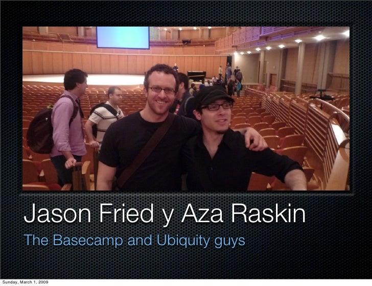 Jason Fried y Aza Raskin          The Basecamp and Ubiquity guys  Sunday, March 1, 2009