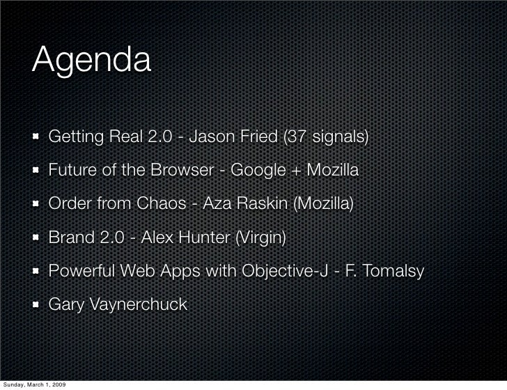 Agenda                Getting Real 2.0 - Jason Fried (37 signals)                Future of the Browser - Google + Mozilla ...