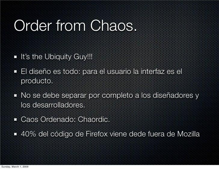 Order from Chaos.                It's the Ubiquity Guy!!!                El diseño es todo: para el usuario la interfaz es...