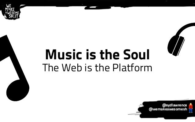 Music is the Soul  The Web is the Platform  @sydlawrence  @wemakeawesomesh