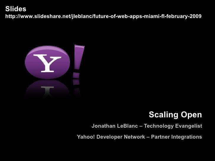 Scaling Open Jonathan LeBlanc – Technology Evangelist Yahoo! Developer Network – Partner Integrations Slides http://www.sl...