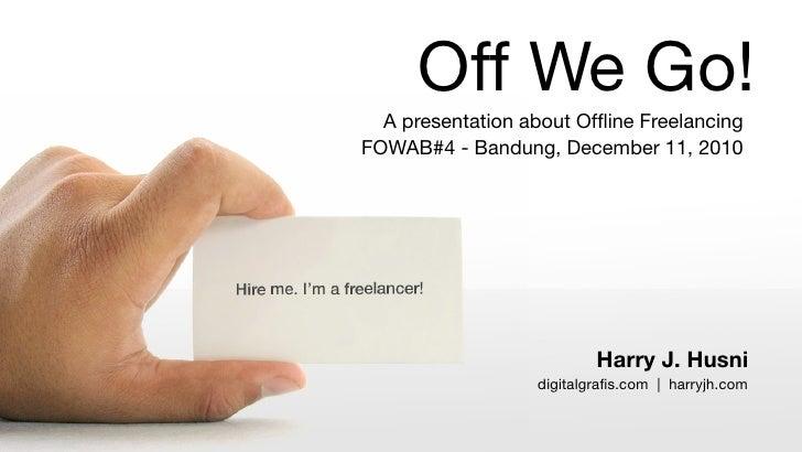 Off We Go!  A presentation about Offline FreelancingFOWAB#4 - Bandung, December 11, 2010                          Harry J. ...