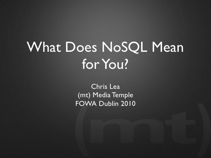 What Does NoSQL Mean        for You?            Chris Lea        (mt) Media Temple       FOWA Dublin 2010