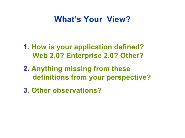 What's Your  View? 1 . How is your application defined? Web 2.0? Enterprise 2.0? Other? 2.  Anything missing from these de...