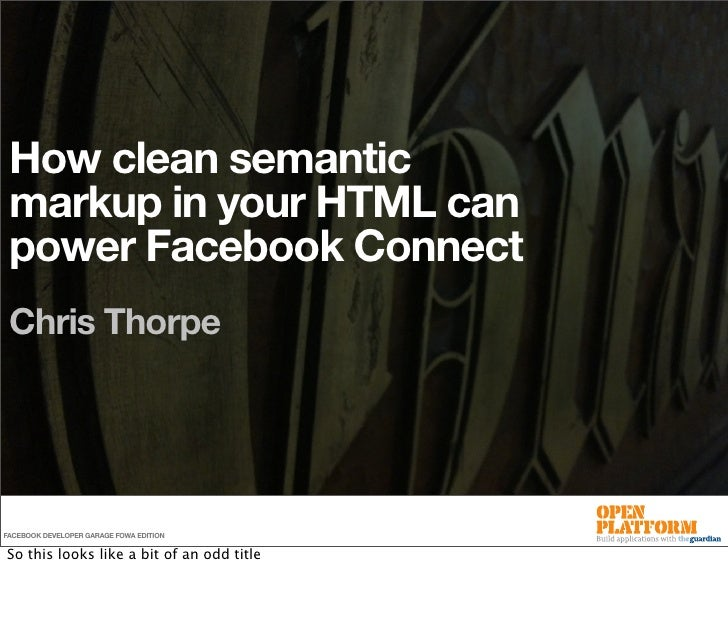 How clean semantic  markup in your HTML can  power Facebook Connect  Chris Thorpe     FACEBOOK DEVELOPER GARAGE FOWA EDITI...