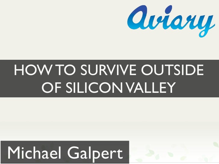 HOW TO SURVIVE OUTSIDE   OF SILICON VALLEY    Michael Galpert