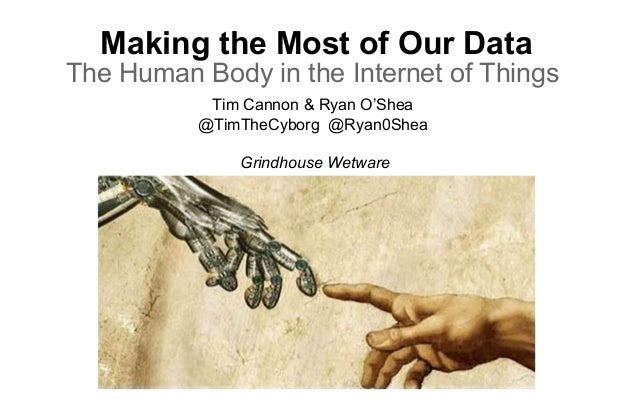 Making the Most of Our Data The Human Body in the Internet of Things Tim Cannon & Ryan O'Shea @TimTheCyborg @Ryan0Shea Gri...