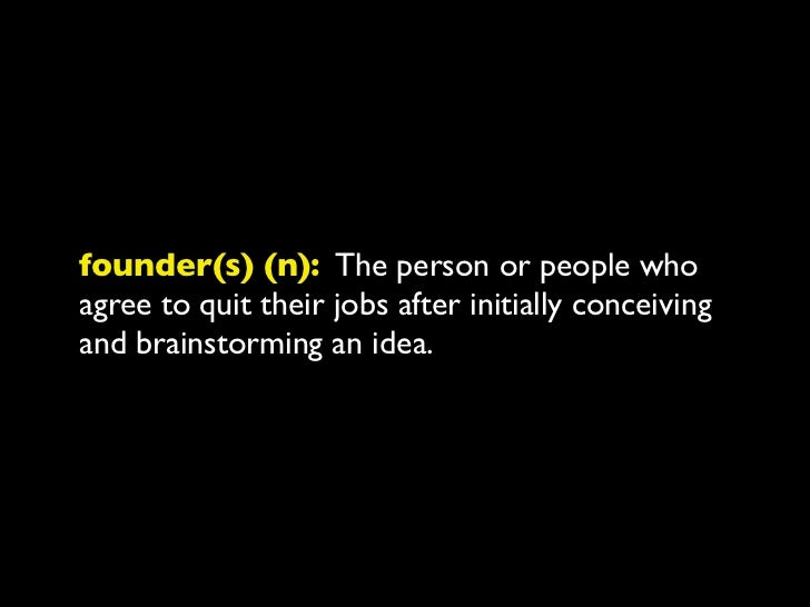 founder(s) (n): The person or people whoagree to quit their jobs after initially conceivingand brainstorming an idea.