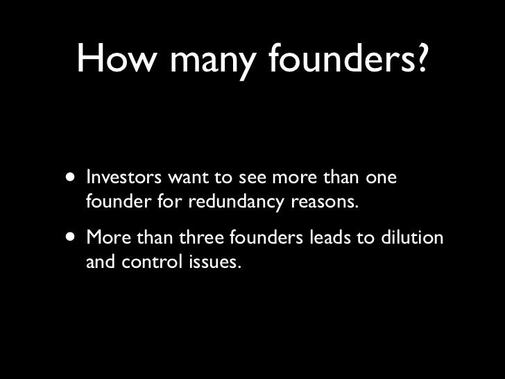 How many founders?• Investors want to see more than one  founder for redundancy reasons.• More than three founders leads t...