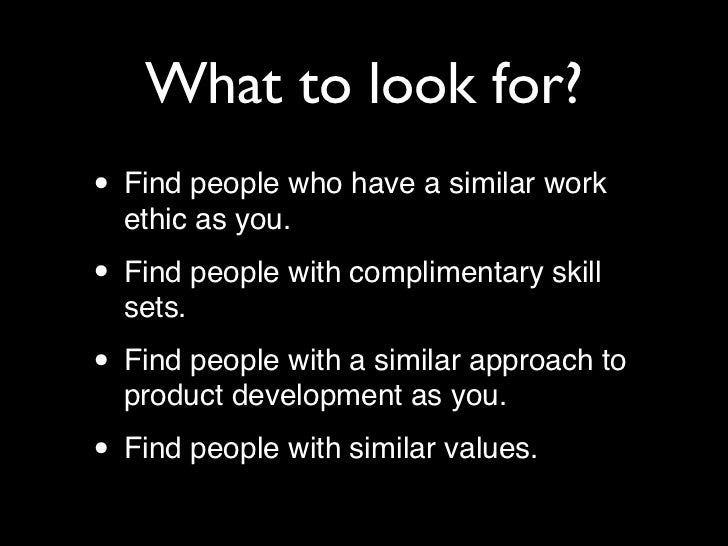 What to look for?• Find people who have a similar work  ethic as you.• Find people with complimentary skill  sets.• Find p...