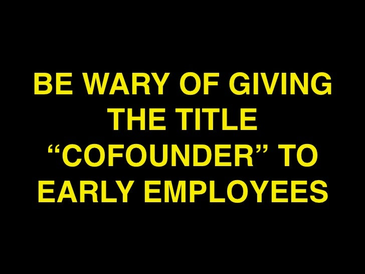 """BE WARY OF GIVING    THE TITLE """"COFOUNDER"""" TOEARLY EMPLOYEES"""