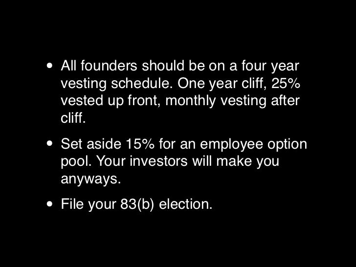 • All founders should be on a four year  vesting schedule. One year cliff, 25%  vested up front, monthly vesting after  cl...