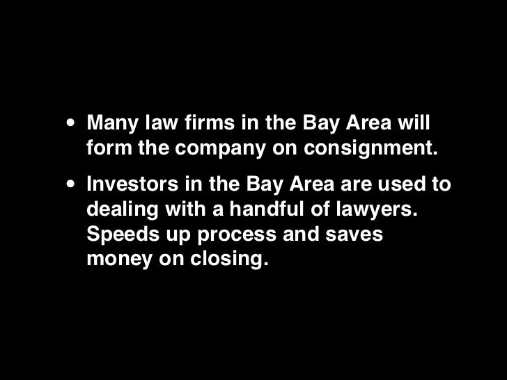 • Many law firms in the Bay Area will  form the company on consignment.• Investors in the Bay Area are used to  dealing wit...