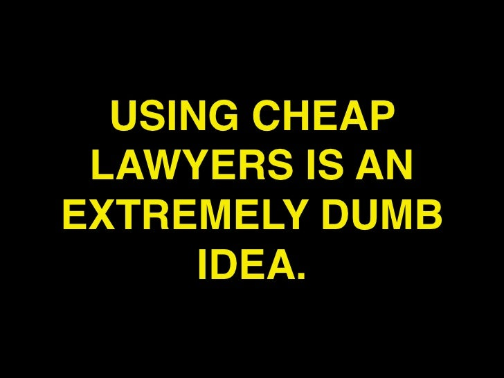 USING CHEAP LAWYERS IS ANEXTREMELY DUMB      IDEA.