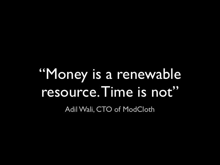 """""""Money is a renewableresource. Time is not""""    Adil Wali, CTO of ModCloth"""