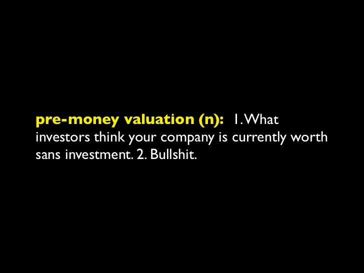 post-money valuation (n): 1. Company'spre-money valuation plus the dollar valueinvested. 2. Bullshit. 3. Money in the bank.