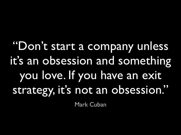 """""""Don't start a company unlessit's an obsession and something   you love. If you have an exit strategy, it's not an obsessi..."""