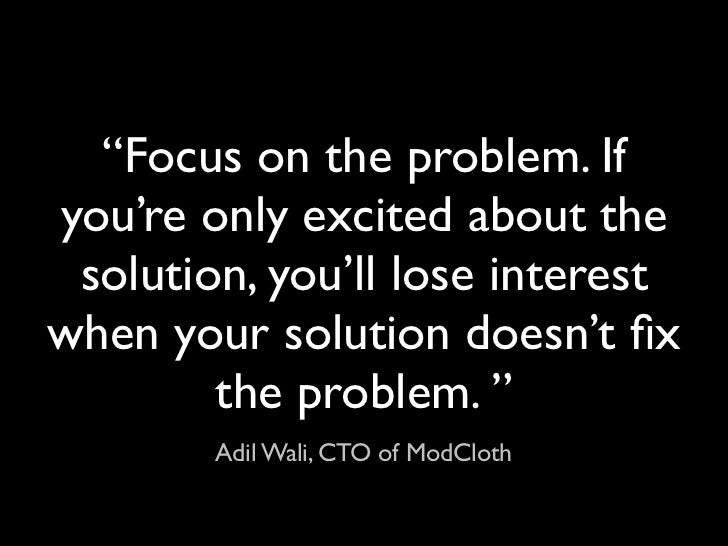 """""""Focus on the problem. Ifyou're only excited about the solution, you'll lose interestwhen your solution doesn't fix        ..."""