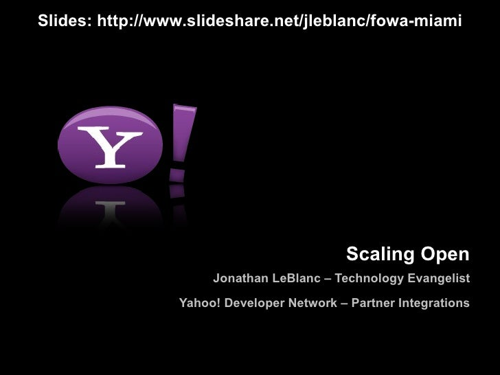 Scaling Open Jonathan LeBlanc – Technology Evangelist Yahoo! Developer Network – Partner Integrations Slides: http://www.s...