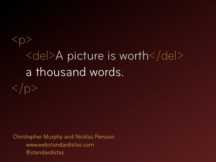<p>   <del>A picture is worth</del>   a thousand words. </p>   Christopher Murphy and Nicklas Persson      www.webstandard...