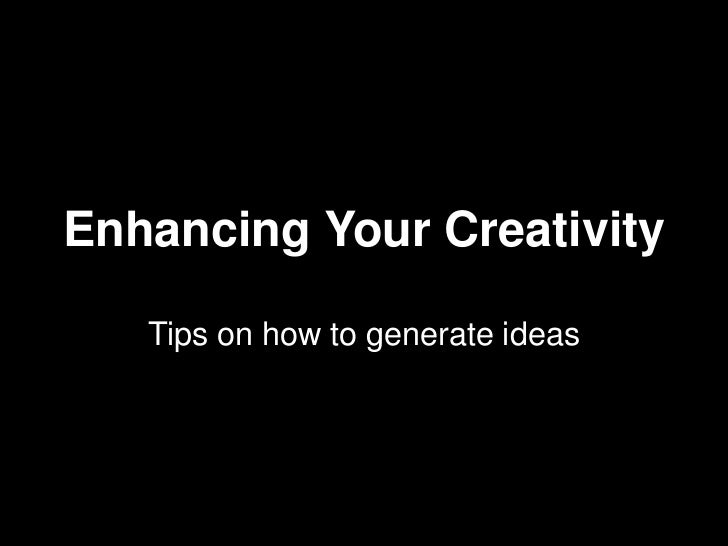 Enhancing Your Creativity<br />Tips on how to generate ideas<br />