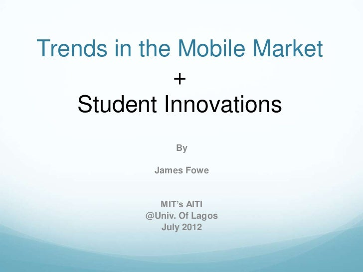 Trends in the Mobile Market             +    Student Innovations                By           James Fowe            MIT's A...