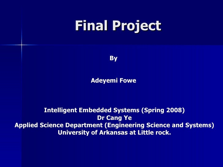 Final Project By  Adeyemi Fowe  Intelligent Embedded Systems (Spring 2008) Dr Cang Ye Applied Science Department (Engineer...