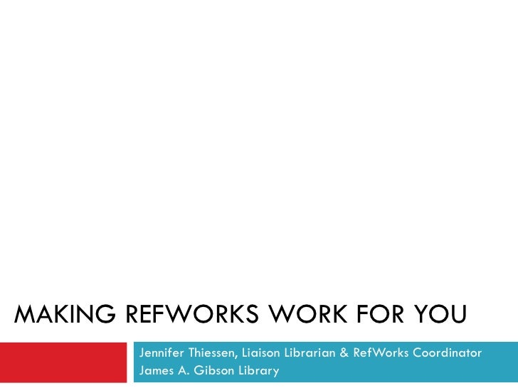 MAKING REFWORKS WORK FOR YOU Jennifer Thiessen, Liaison Librarian & RefWorks Coordinator James A. Gibson Library