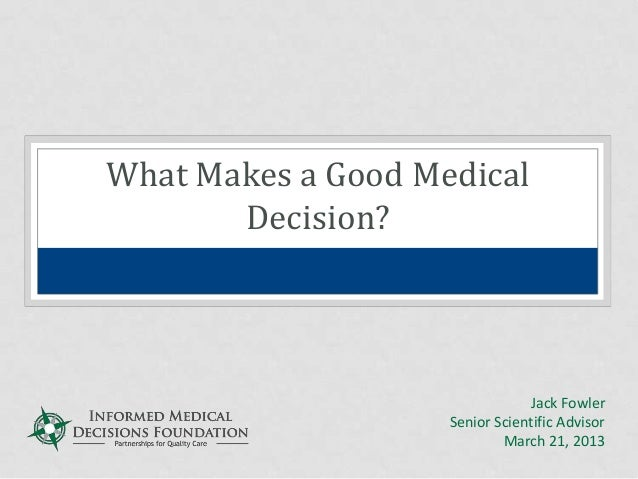 What Makes a Good Medical       Decision?                                Jack Fowler                    Senior Scientific ...