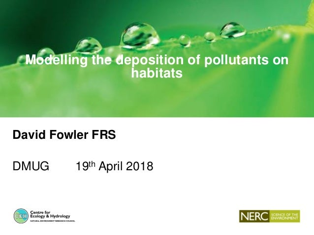 Modelling the deposition of pollutants on habitats David Fowler FRS DMUG 19th April 2018