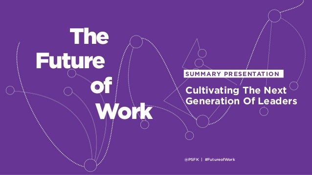 @PSFK | #FutureofWork Cultivating The Next Generation Of Leaders SUMMARY PRESENTATION Work The Future of