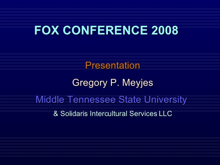 FOX CONFERENCE 2008 Presentation Gregory P. Meyjes Middle Tennessee State University  & Solidaris Intercultural Services LLC