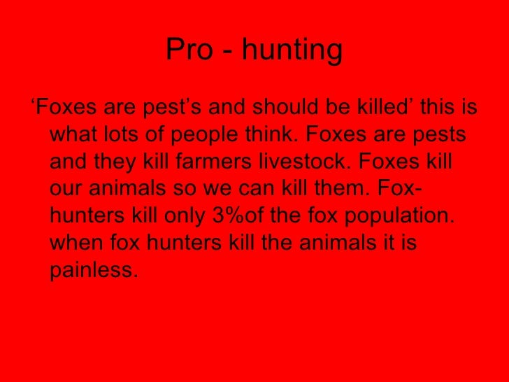 fox hunting for and against essay Throughout this essay you will be informed on the arguments for and against fox  hunting in england, therefore giving you an informed choice of opinion on this.