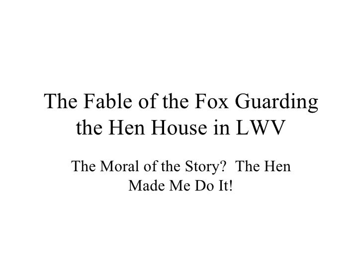 The Fable of the Fox Guarding the Hen House in LWV The Moral of the Story?  The Hen Made Me Do It!
