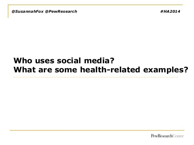 @SusannahFox @PewResearch  #HA2014  Who uses social media? What are some health-related examples?