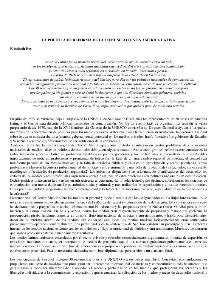 LA POLÍTICA DE REFORMA DE LA COMUNICACIÓN EN AMERICA LATINAElizabeth Fox                       América Latina fue la prime...