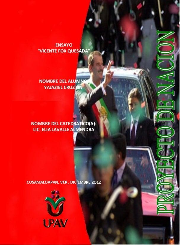 """ENSAYO """"VICENTE FOX QUESADA""""  NOMBRE DEL ALUMNO: YAJAZIEL CRUZ LIN  NOMBRE DEL CATEDRATICO(A): LIC. ELIA LAVALLE ALMENDRA ..."""