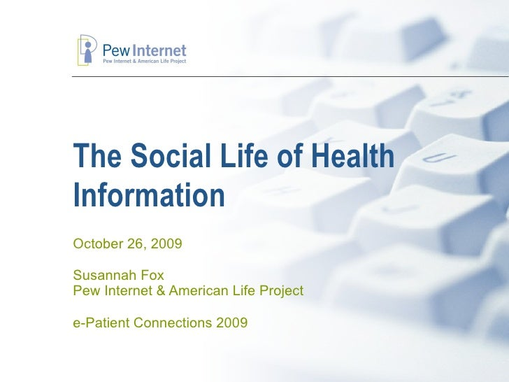The Social Life of Health Information October 26, 2009 Susannah Fox Pew Internet & American Life Project e-Patient Connect...