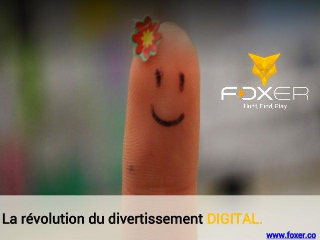 La révolution du divertissement DIGITAL. Hunt, Find, Play www.foxer.co