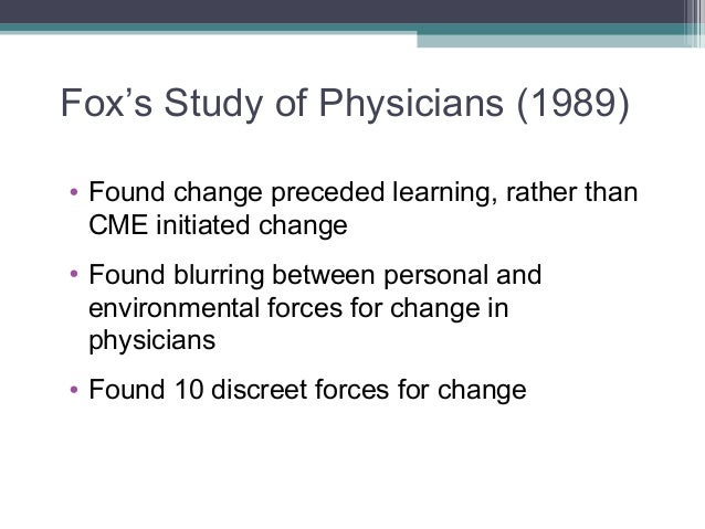 Fox's Study of Physicians (1989)• Found change preceded learning, rather thanCME initiated change• Found blurring between ...