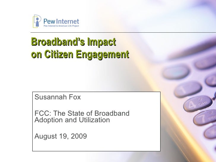 Broadband's Impact  on Citizen Engagement Susannah Fox FCC: The State of Broadband Adoption and Utilization August 19, 2009