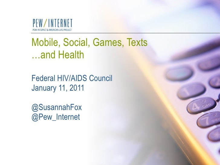 Mobile, Social, Games, Texts …and Health Federal HIV/AIDS Council January 11, 2011 @SusannahFox @Pew_Internet