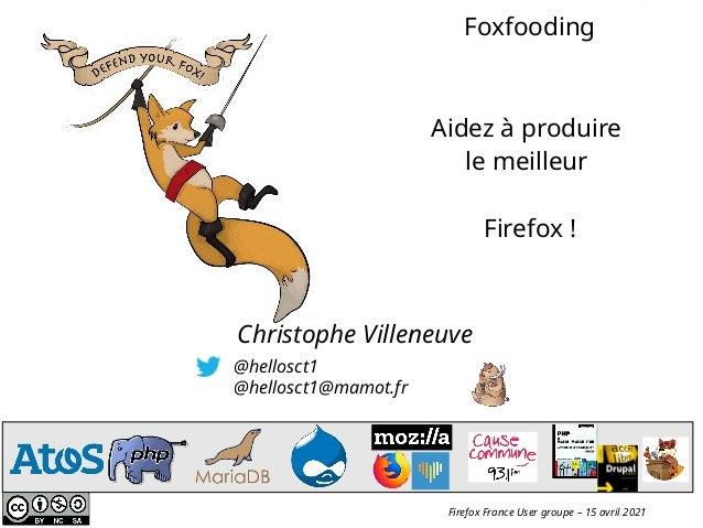 @hellosct1 @hellosct1@mamot.fr Christophe Villeneuve Firefox France User groupe – 15 avril 2021 Foxfooding Aidez à produir...