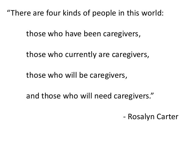 """""""There are four kinds of people in this world: those who have been caregivers, those who currently are caregivers, those w..."""