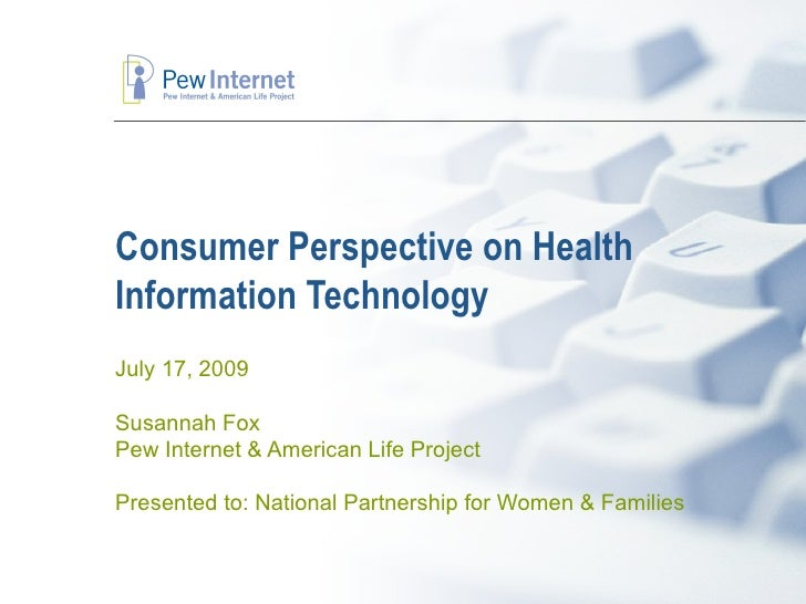 Consumer Perspective on Health Information Technology July 17, 2009  Susannah Fox Pew Internet & American Life Project  Pr...