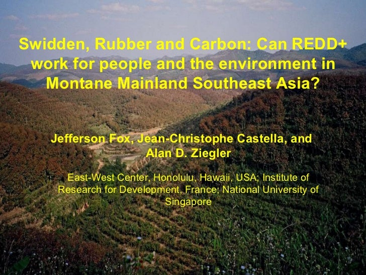 Swidden, Rubber and Carbon: Can REDD+ work for people and the environment in Montane Mainland Southeast Asia? Jefferson Fo...