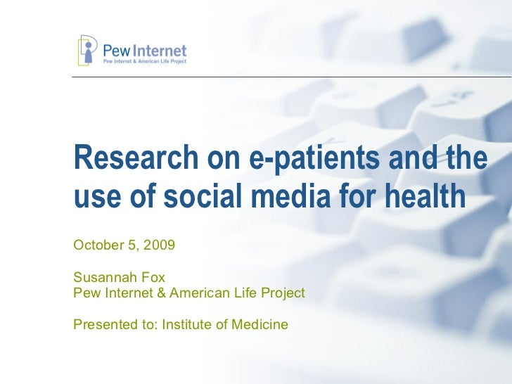 Research on e-patients and the use of social media for health October 5, 2009 Susannah Fox Pew Internet & American Life Pr...
