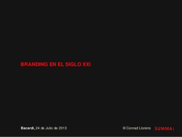 BRANDING EN EL SIGLO XXI Bacardí, 24 de Julio de 2013 © Conrad Llorens
