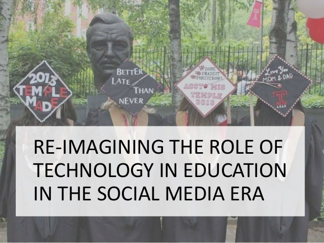 RE-IMAGINING THE ROLE OF TECHNOLOGY IN EDUCATION IN THE SOCIAL MEDIA ERA
