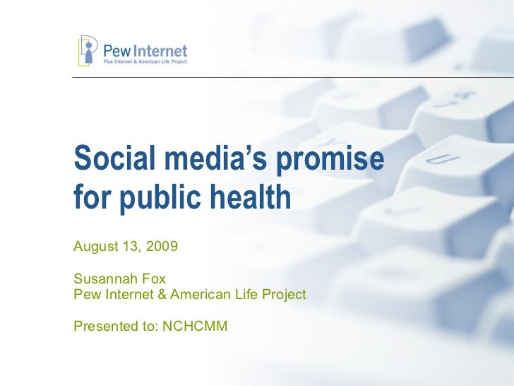 Social media's promise  for public health August 13, 2009 Susannah Fox Pew Internet & American Life Project Presented to: ...